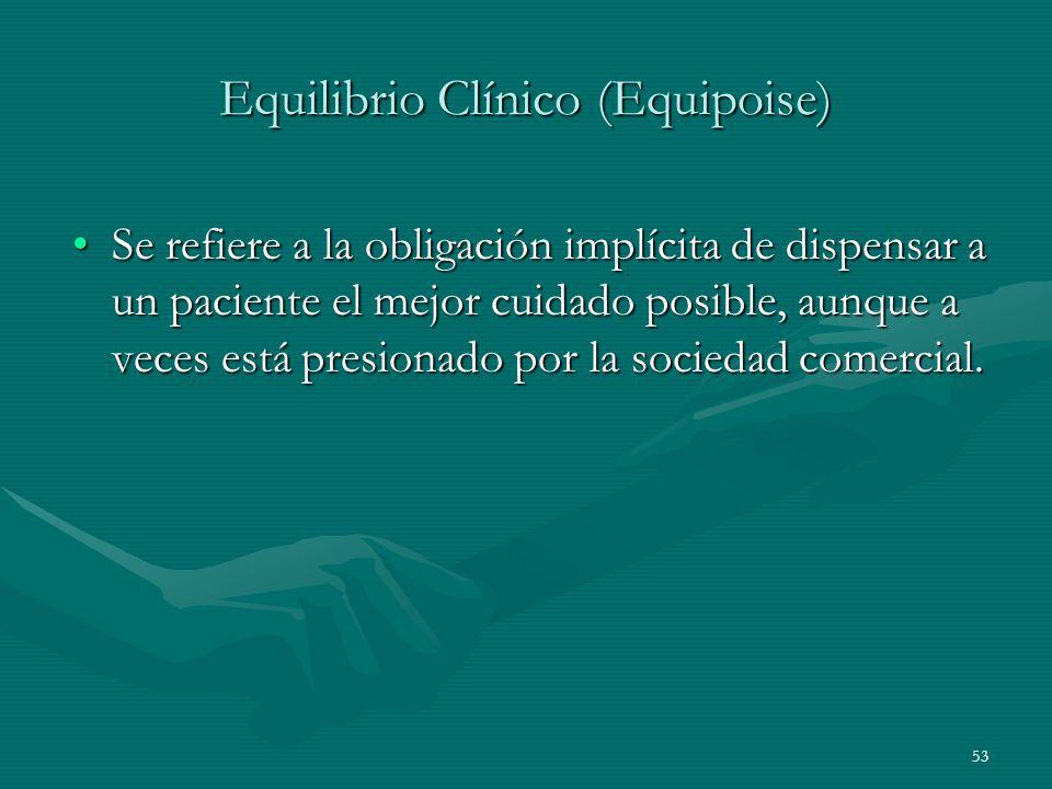 53 Equilibrio Clínico (Equipoise) Se refiere a la obligación implícita de dispensar a un paciente el mejor cuidado posible, aunque a veces está presio