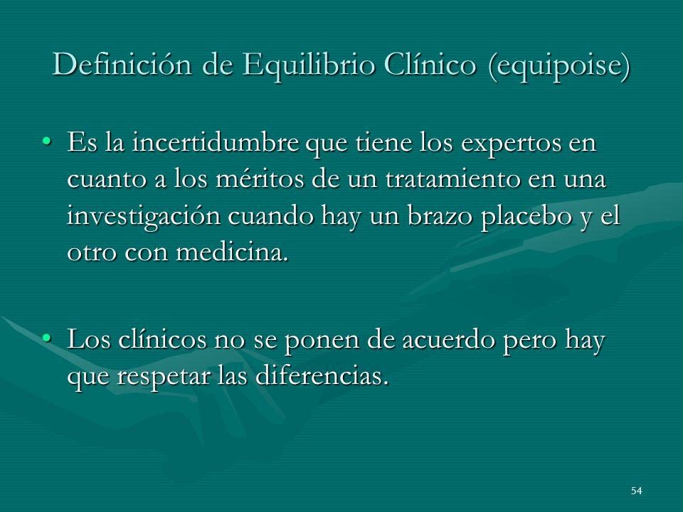 54 Definición de Equilibrio Clínico (equipoise) Es la incertidumbre que tiene los expertos en cuanto a los méritos de un tratamiento en una investigac