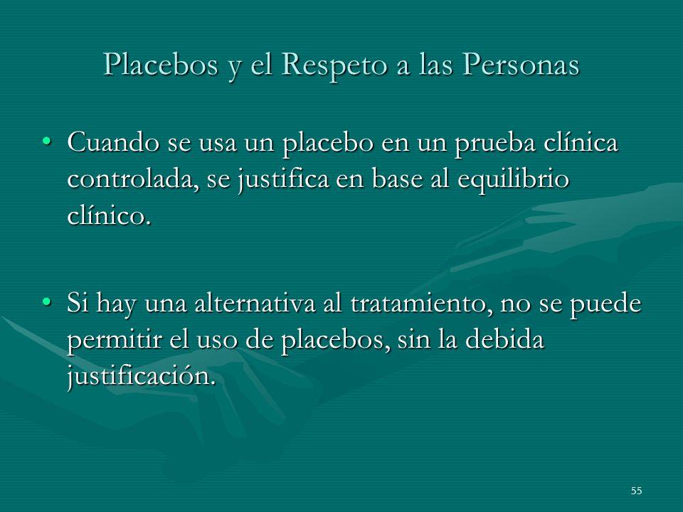55 Placebos y el Respeto a las Personas Cuando se usa un placebo en un prueba clínica controlada, se justifica en base al equilibrio clínico.Cuando se
