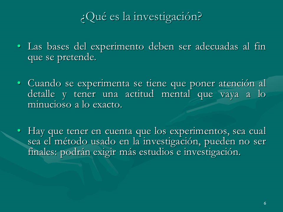 6 ¿Qué es la investigación? Las bases del experimento deben ser adecuadas al fin que se pretende.Las bases del experimento deben ser adecuadas al fin