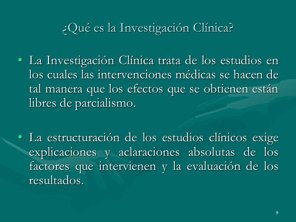 9 ¿Qué es la Investigación Clínica? La Investigación Clínica trata de los estudios en los cuales las intervenciones médicas se hacen de tal manera que
