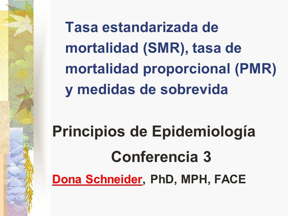 Tasa estandarizada de mortalidad (SMR), tasa de mortalidad proporcional (PMR) y medidas de sobrevida Principios de Epidemiología Conferencia 3 Dona SchneiderDona Schneider, PhD, MPH, FACE