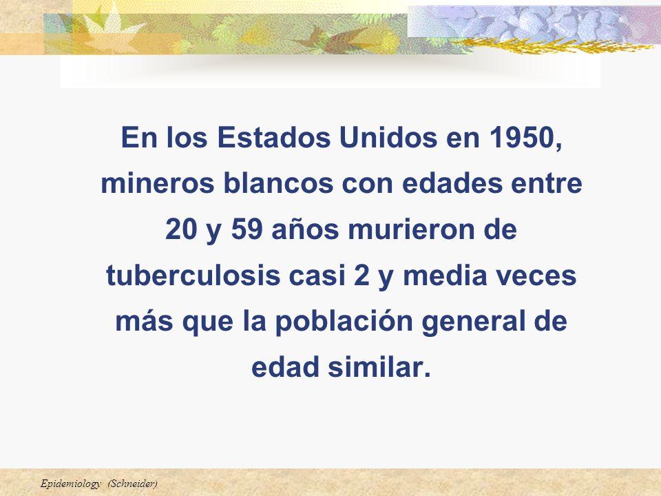 Epidemiology (Schneider) En los Estados Unidos en 1950, mineros blancos con edades entre 20 y 59 años murieron de tuberculosis casi 2 y media veces má