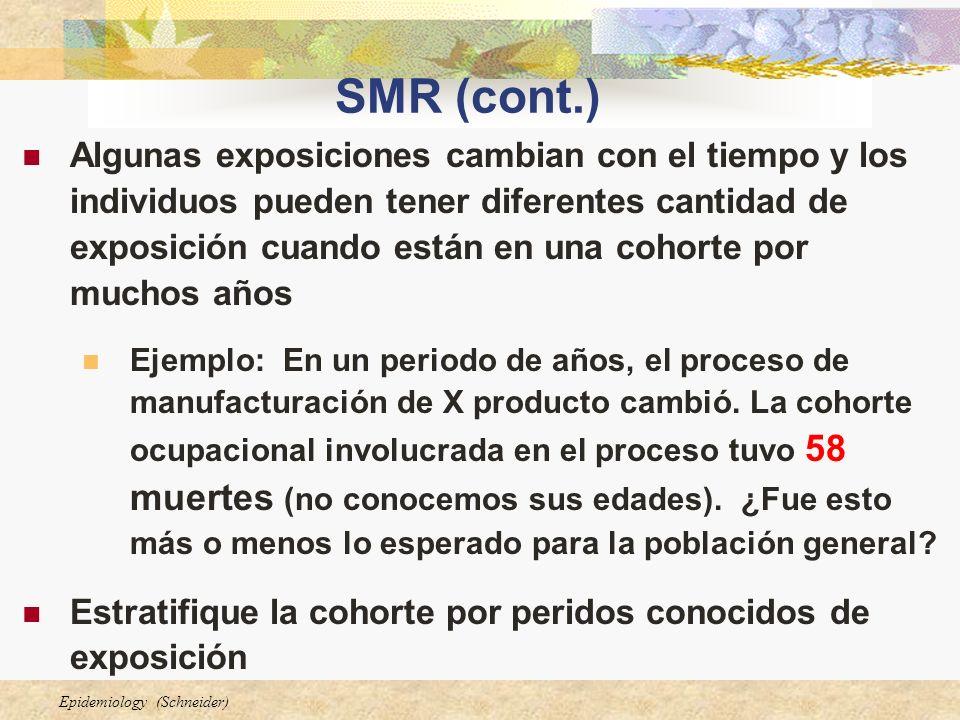 Epidemiology (Schneider) SMR (cont.) Algunas exposiciones cambian con el tiempo y los individuos pueden tener diferentes cantidad de exposición cuando están en una cohorte por muchos años Ejemplo: En un periodo de años, el proceso de manufacturación de X producto cambió.