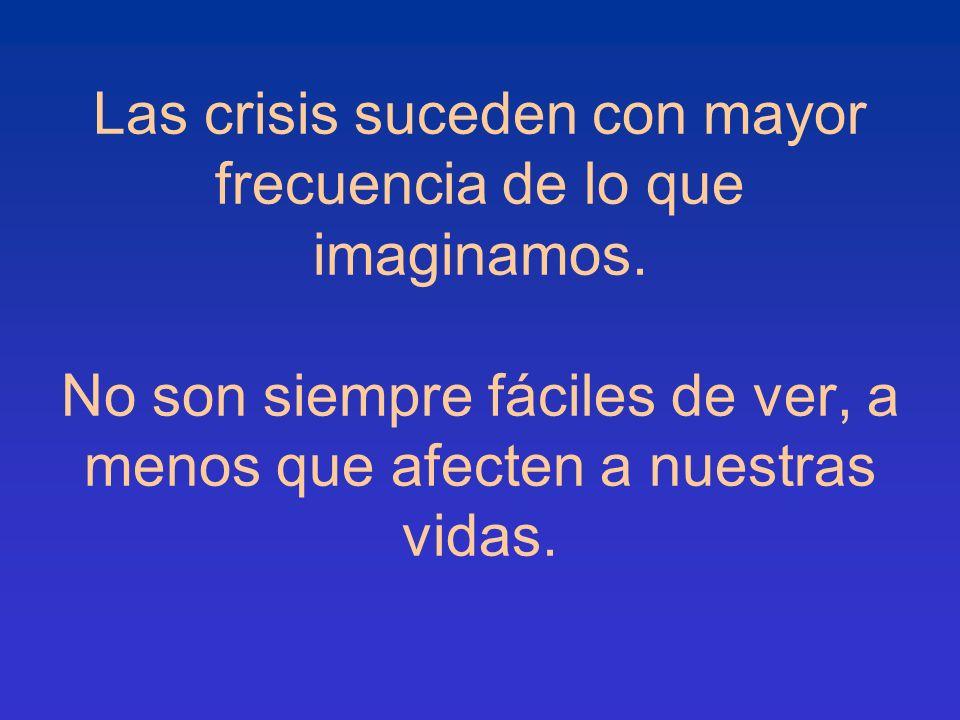 Las crisis suceden con mayor frecuencia de lo que imaginamos. No son siempre fáciles de ver, a menos que afecten a nuestras vidas.