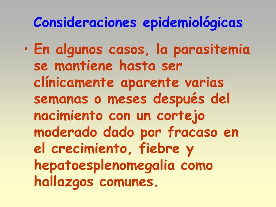 Consideraciones epidemiológicas En algunos casos, la parasitemia se mantiene hasta ser clínicamente aparente varias semanas o meses después del nacimi