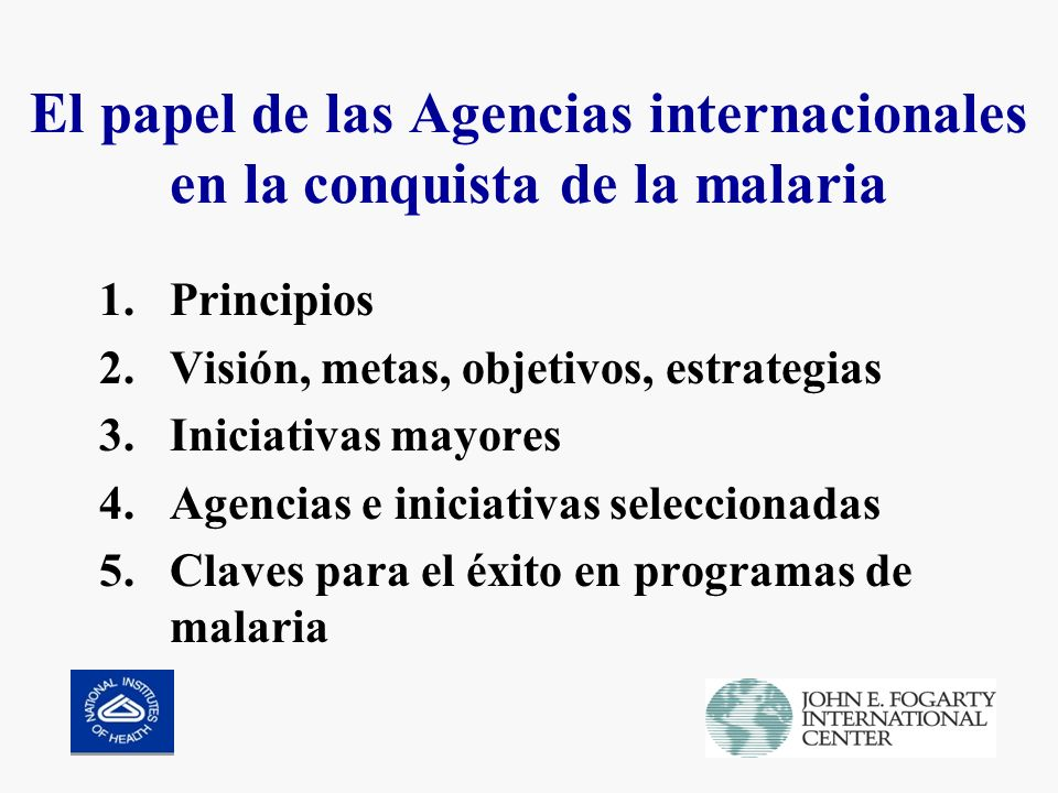 El papel de las Agencias internacionales en la conquista de la malaria 1.Principios 2.Visión, metas, objetivos, estrategias 3.Iniciativas mayores 4.Agencias e iniciativas seleccionadas 5.Claves para el éxito en programas de malaria