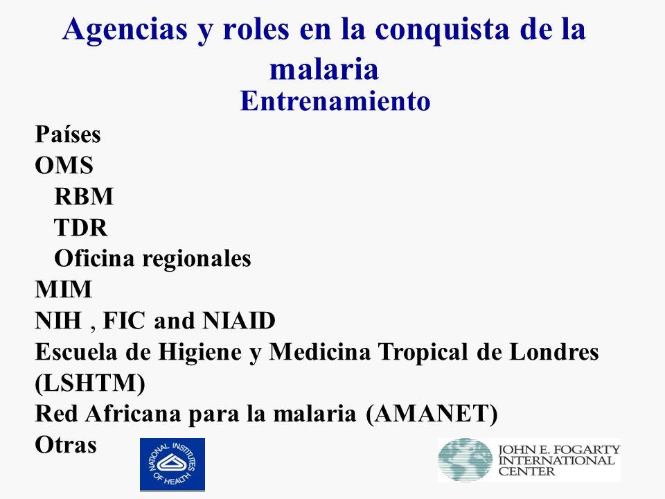 Agencias y roles en la conquista de la malaria Entrenamiento Países OMS RBM TDR Oficina regionales MIM NIH, FIC and NIAID Escuela de Higiene y Medicina Tropical de Londres (LSHTM) Red Africana para la malaria (AMANET) Otras