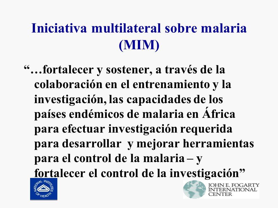Iniciativa multilateral sobre malaria (MIM) …fortalecer y sostener, a través de la colaboración en el entrenamiento y la investigación, las capacidades de los países endémicos de malaria en África para efectuar investigación requerida para desarrollar y mejorar herramientas para el control de la malaria – y fortalecer el control de la investigación