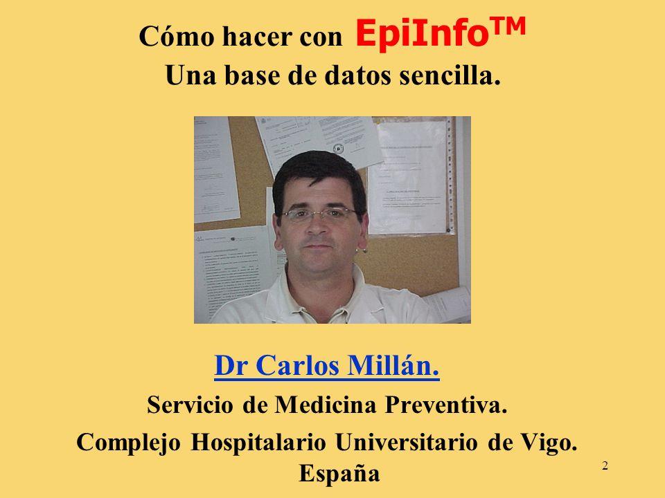 2 Cómo hacer con EpiInfo TM Una base de datos sencilla. Dr Carlos Millán. Servicio de Medicina Preventiva. Complejo Hospitalario Universitario de Vigo