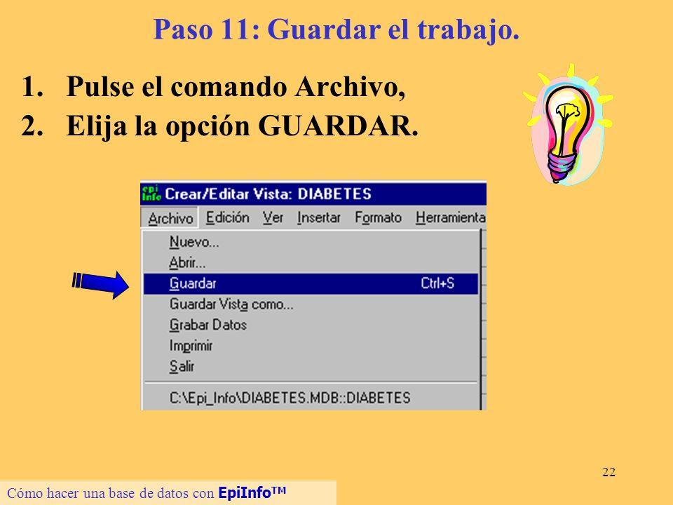 22 Paso 11: Guardar el trabajo. 1.Pulse el comando Archivo, 2.Elija la opción GUARDAR. Cómo hacer una base de datos con EpiInfo TM