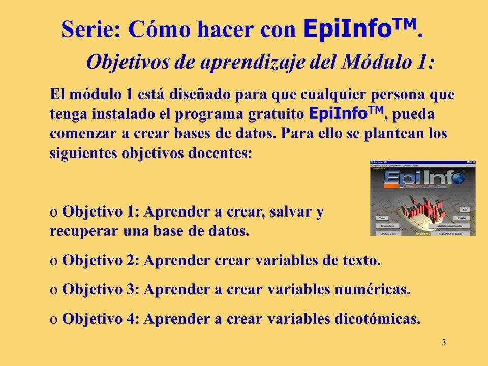 3 Serie: Cómo hacer con EpiInfo TM. Objetivos de aprendizaje del Módulo 1: El módulo 1 está diseñado para que cualquier persona que tenga instalado el