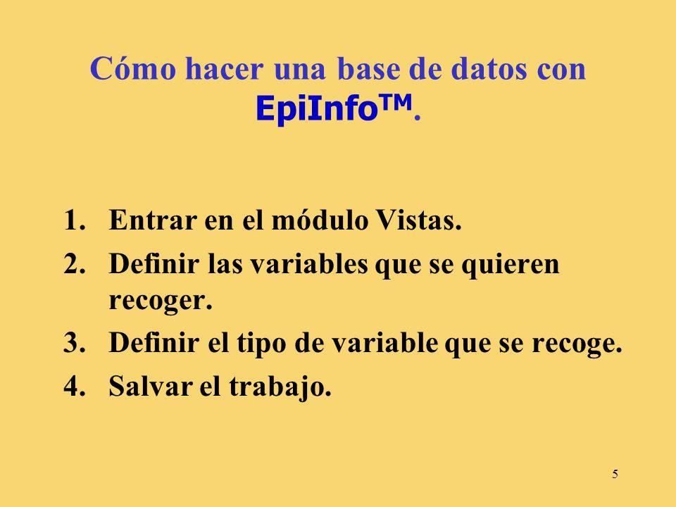 5 Cómo hacer una base de datos con EpiInfo TM. 1.Entrar en el módulo Vistas. 2.Definir las variables que se quieren recoger. 3.Definir el tipo de vari