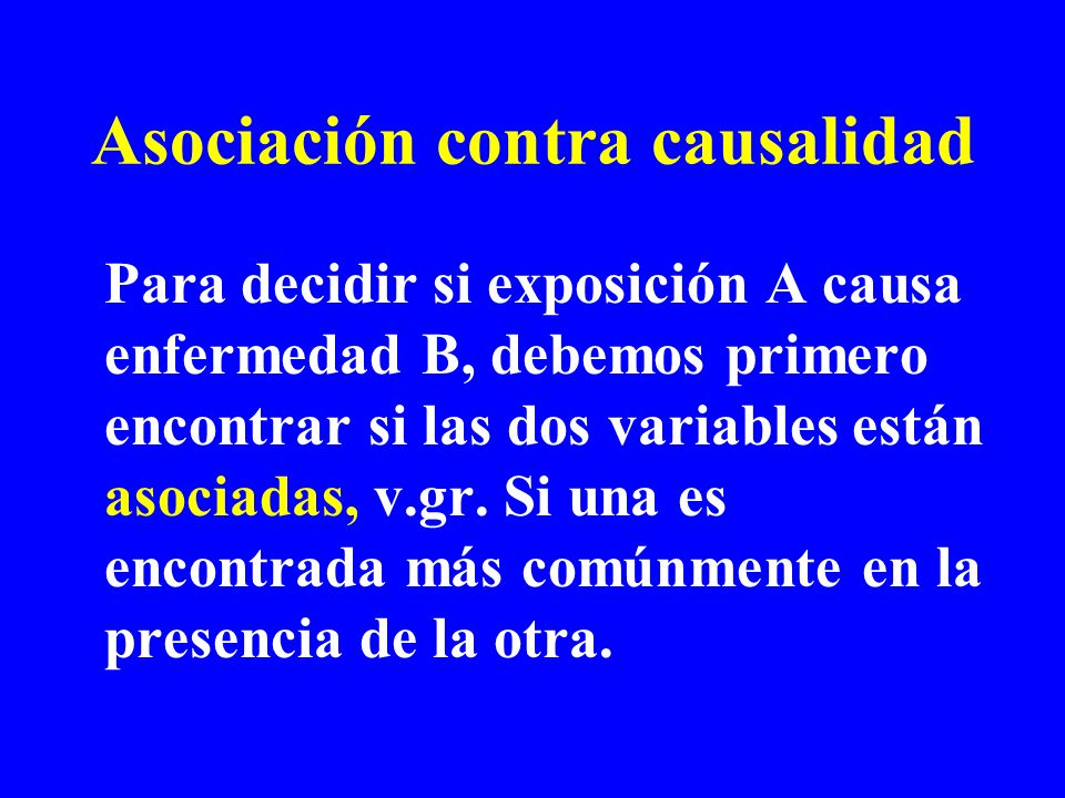 Asociación contra causalidad Para decidir si exposición A causa enfermedad B, debemos primero encontrar si las dos variables están asociadas, v.gr.