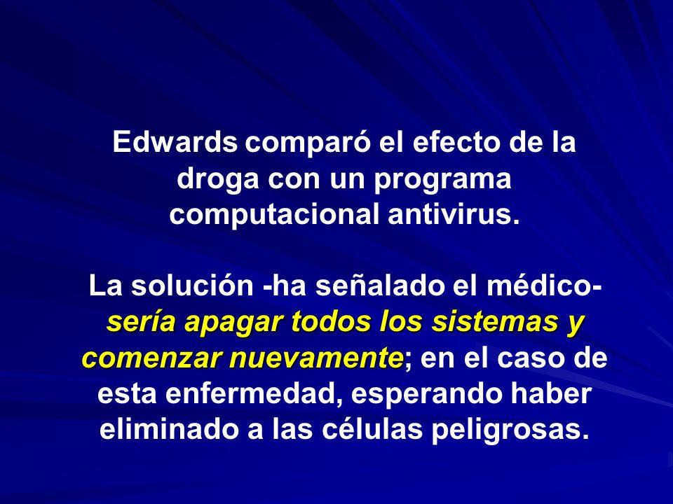 Edwards comparó el efecto de la droga con un programa computacional antivirus. sería apagar todos los sistemas y comenzar nuevamente La solución -ha s