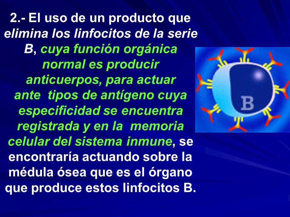 2.- El uso de un producto que elimina los linfocitos de la serie B, cuya función orgánica normal es producir anticuerpos, para actuar ante tipos de an
