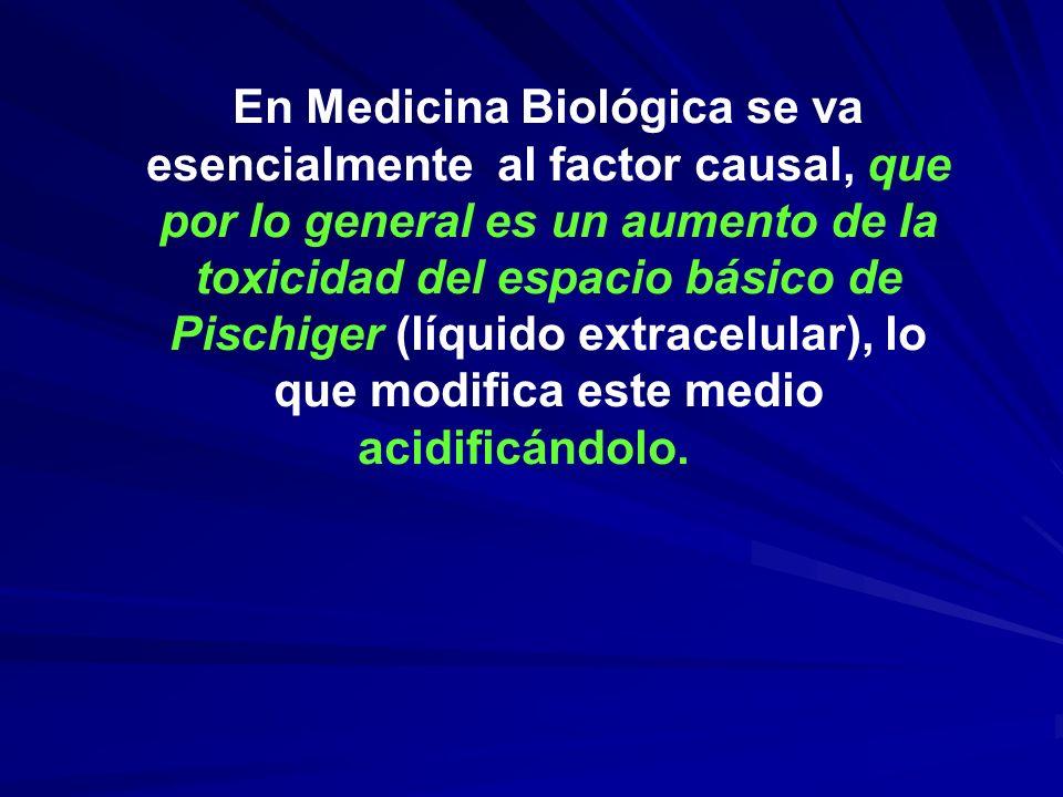 En Medicina Biológica se va esencialmente al factor causal, que por lo general es un aumento de la toxicidad del espacio básico de Pischiger (líquido