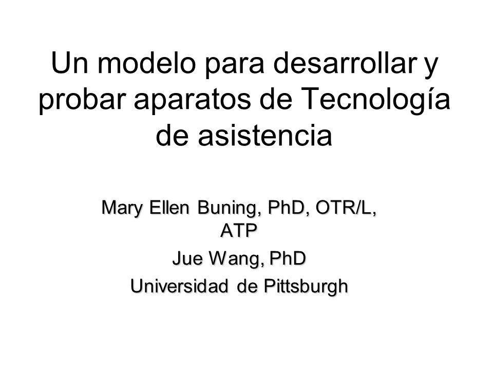 Un modelo para desarrollar y probar aparatos de Tecnología de asistencia Mary Ellen Buning, PhD, OTR/L, ATP Jue Wang, PhD Universidad de Pittsburgh