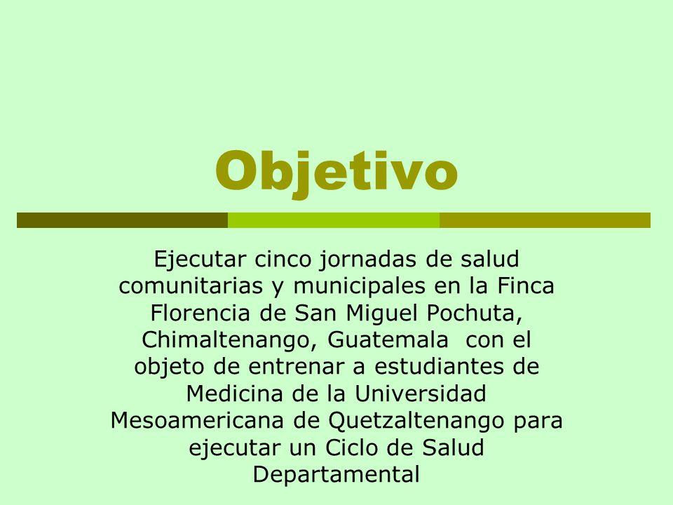 Objetivo Ejecutar cinco jornadas de salud comunitarias y municipales en la Finca Florencia de San Miguel Pochuta, Chimaltenango, Guatemala con el obje