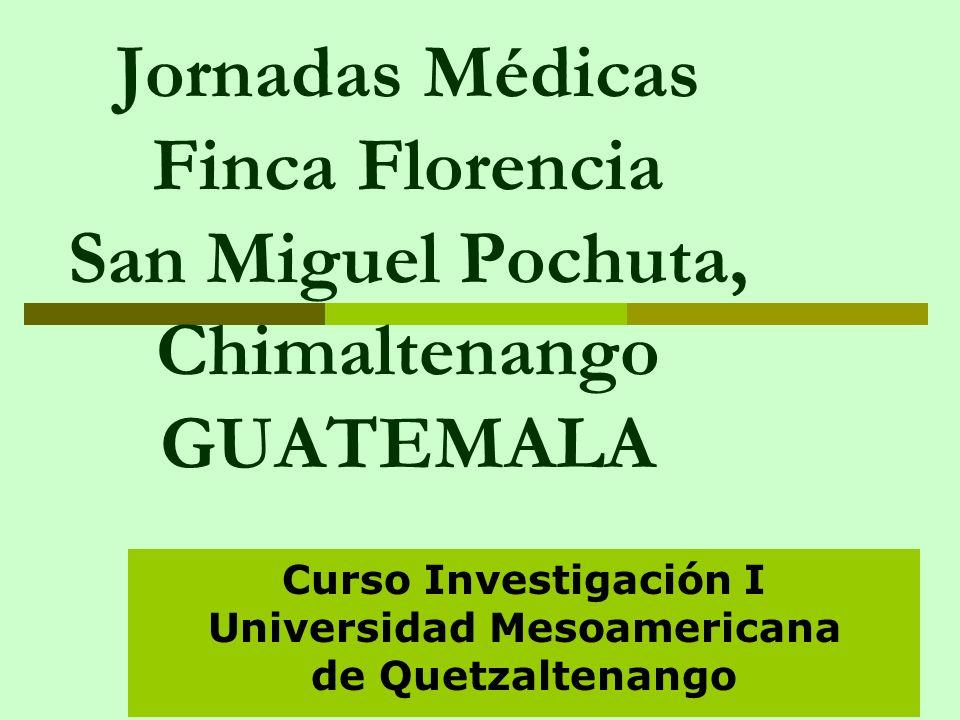 Jornadas Médicas Finca Florencia San Miguel Pochuta, Chimaltenango GUATEMALA Curso Investigación I Universidad Mesoamericana de Quetzaltenango