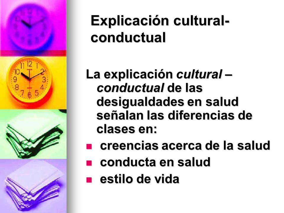 Explicación cultural- conductual La explicación cultural – conductual de las desigualdades en salud señalan las diferencias de clases en: creencias ac