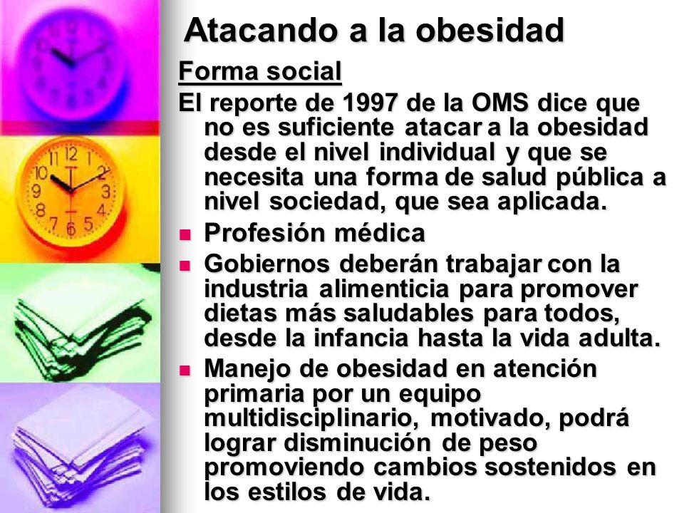 Atacando a la obesidad Forma social El reporte de 1997 de la OMS dice que no es suficiente atacar a la obesidad desde el nivel individual y que se nec