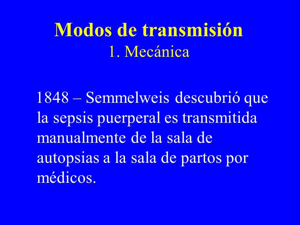 Modos de transmisión 1. Mecánica 1848 – Semmelweis descubrió que la sepsis puerperal es transmitida manualmente de la sala de autopsias a la sala de p