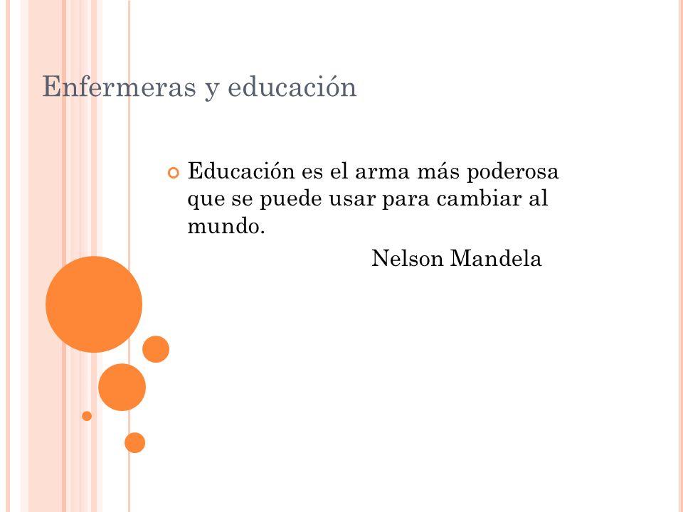 Enfermeras y educación Educación es el arma más poderosa que se puede usar para cambiar al mundo.