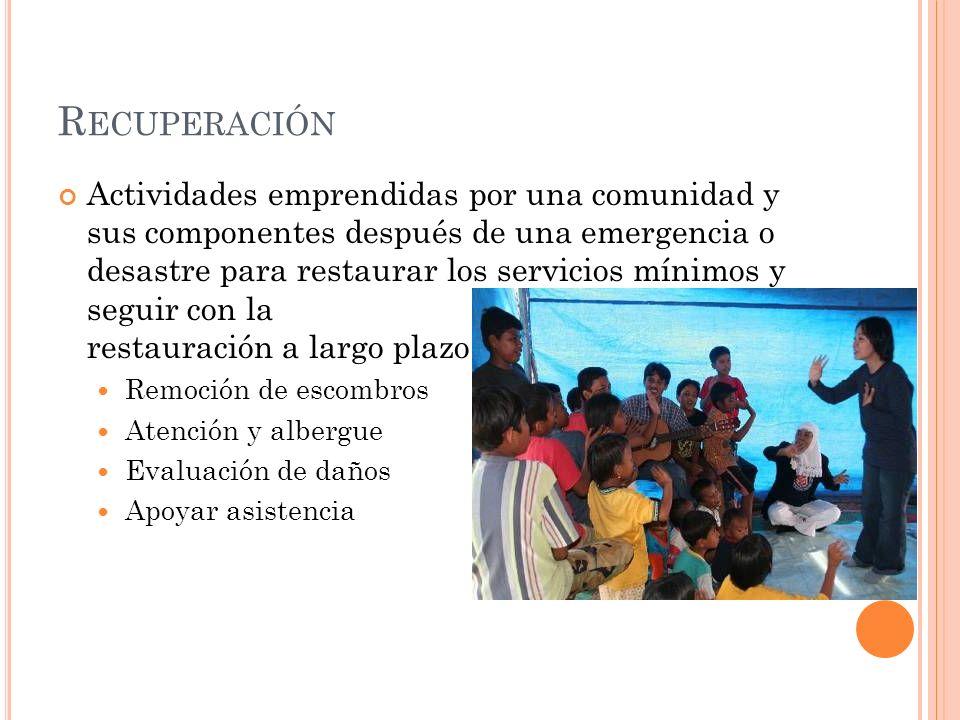 R ECUPERACIÓN Actividades emprendidas por una comunidad y sus componentes después de una emergencia o desastre para restaurar los servicios mínimos y seguir con la restauración a largo plazo.