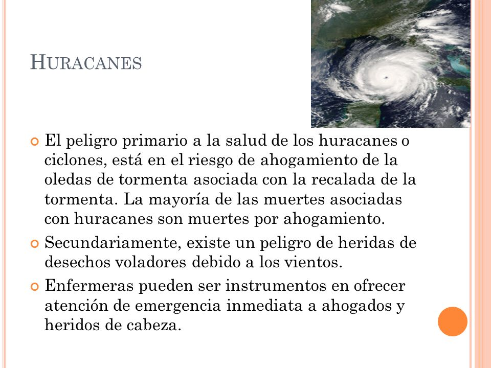 H URACANES El peligro primario a la salud de los huracanes o ciclones, está en el riesgo de ahogamiento de la oledas de tormenta asociada con la recalada de la tormenta.