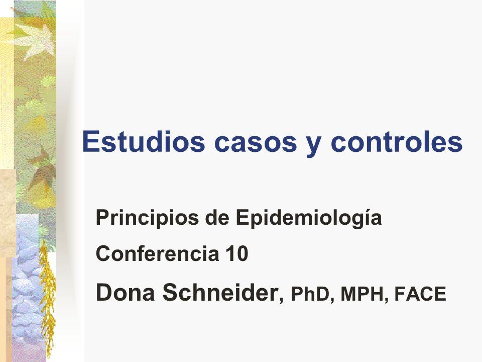 Estudios casos y controles Principios de Epidemiología Conferencia 10 Dona Schneider, PhD, MPH, FACE