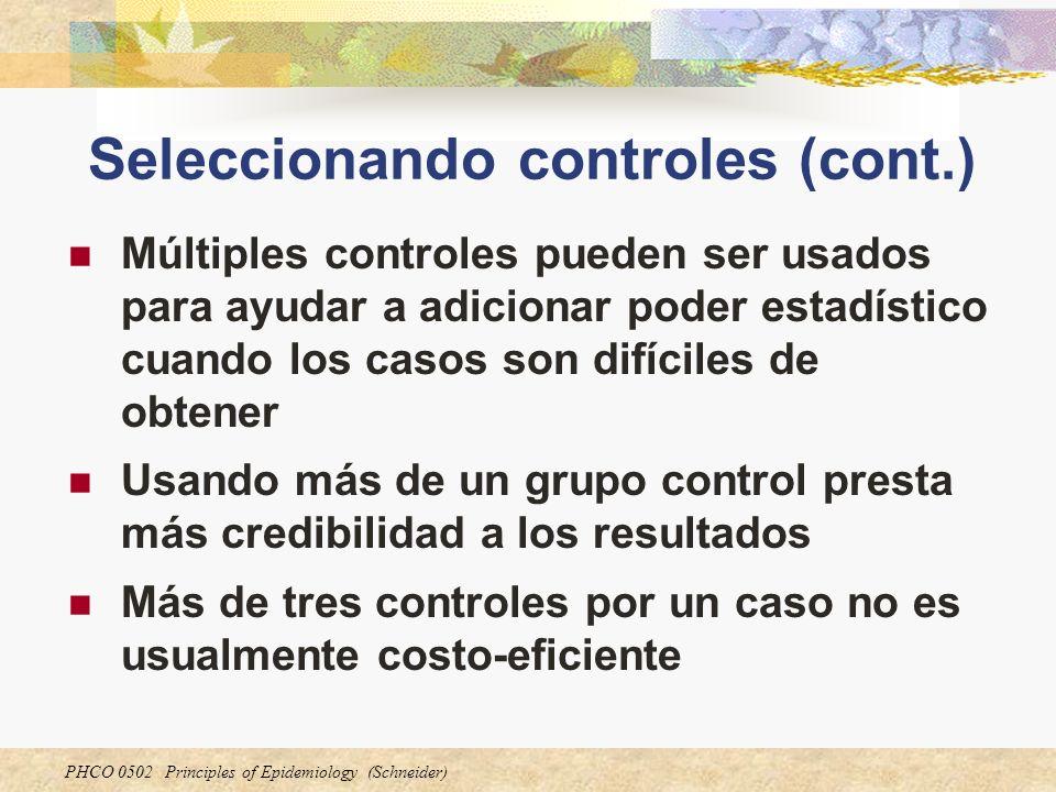 PHCO 0502 Principles of Epidemiology (Schneider) Seleccionando controles (cont.) Múltiples controles pueden ser usados para ayudar a adicionar poder e