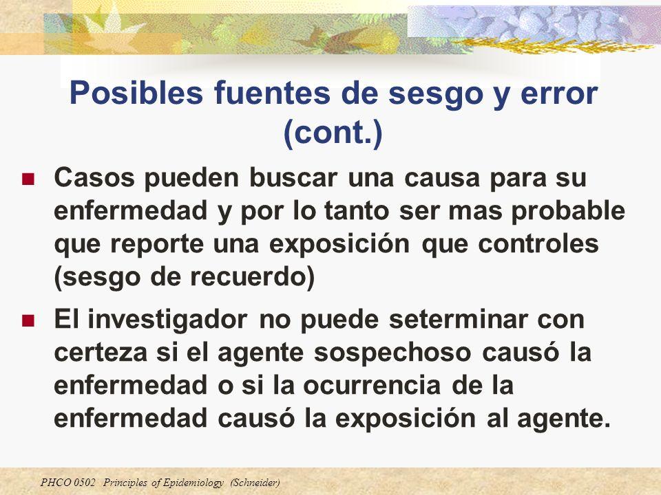 PHCO 0502 Principles of Epidemiology (Schneider) Posibles fuentes de sesgo y error (cont.) Casos pueden buscar una causa para su enfermedad y por lo t
