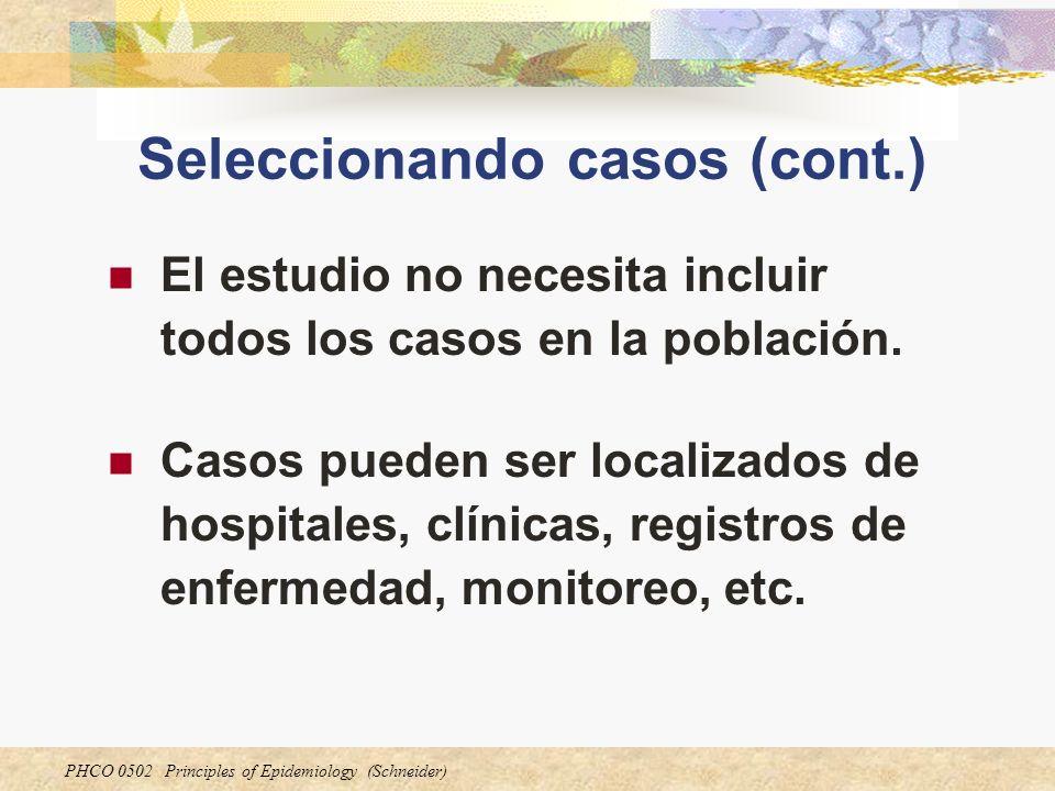 PHCO 0502 Principles of Epidemiology (Schneider) Seleccionando casos (cont.) Casos incidentes son preferibles a casos prevalentes La más deseable forma de obtener casos es incluir todos los casos incidentes en una población definida en un periodo de tiempo específico.