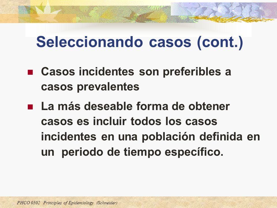 PHCO 0502 Principles of Epidemiology (Schneider) Seleccionando controles Controles deberían proceder de la misma población en riesgo para la enfermedad como los casos Controles deberán ser representativos de la población objetivo