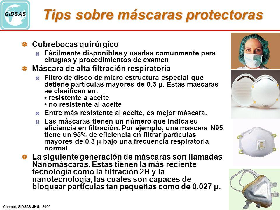 Chotani, GIDSAS-JHU, 2006 GIDSAS Tips sobre máscaras protectoras Cubrebocas quirúrgico Fácilmente disponibles y usadas comunmente para cirugías y procedimientos de examen Máscara de alta filtración respiratoria Filtro de disco de micro estructura especial que detiene partículas mayores de 0.3 μ.
