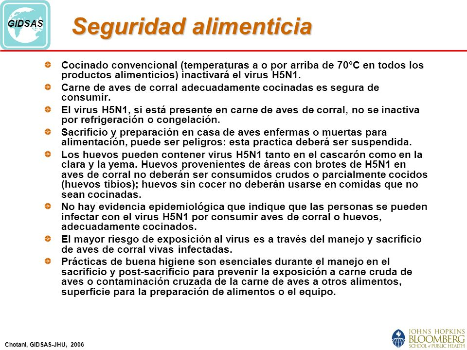 Chotani, GIDSAS-JHU, 2006 GIDSAS Seguridad alimenticia Cocinado convencional (temperaturas a o por arriba de 70°C en todos los productos alimenticios) inactivará el virus H5N1.