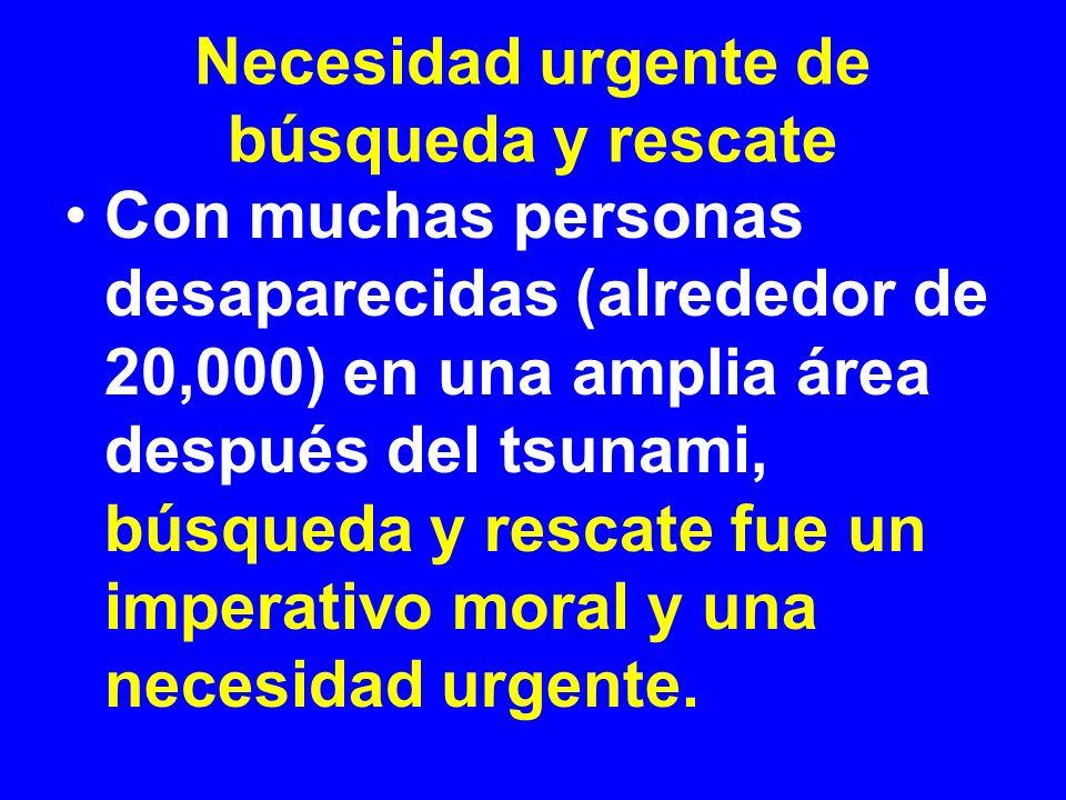 Necesidad urgente de búsqueda y rescate Con muchas personas desaparecidas (alrededor de 20,000) en una amplia área después del tsunami, búsqueda y res