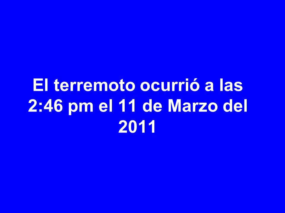 El terremoto ocurrió a las 2:46 pm el 11 de Marzo del 2011