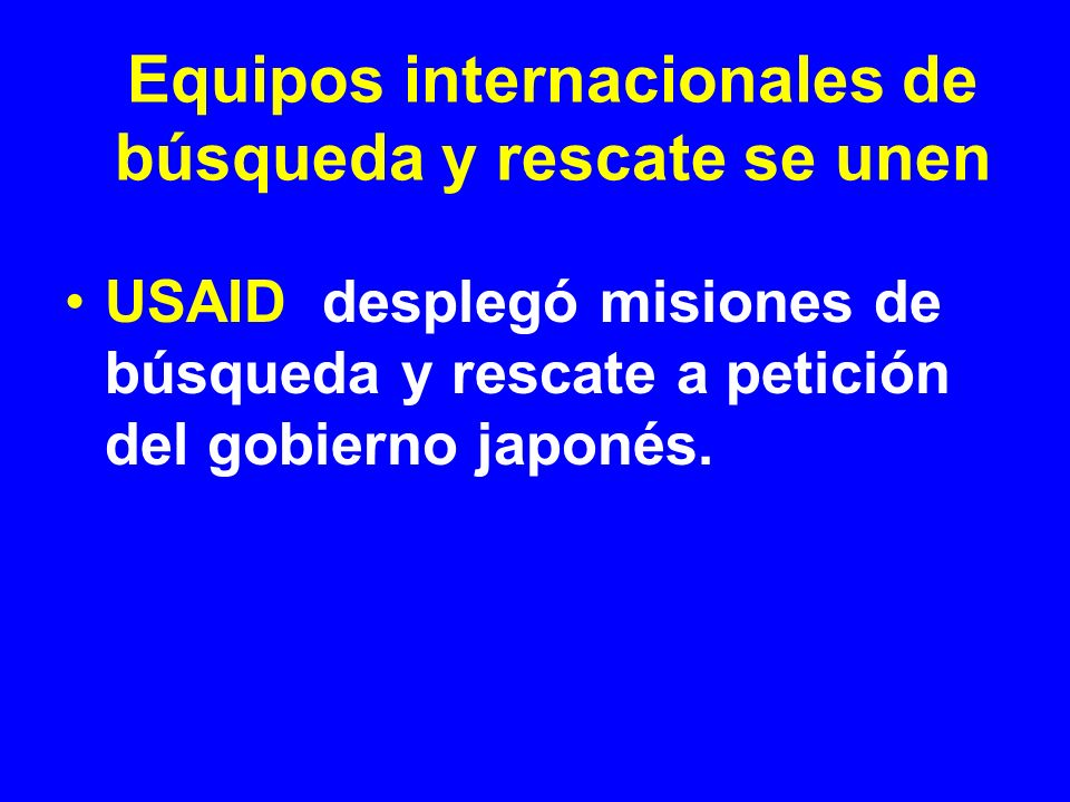 USAID desplegó misiones de búsqueda y rescate a petición del gobierno japonés. Equipos internacionales de búsqueda y rescate se unen