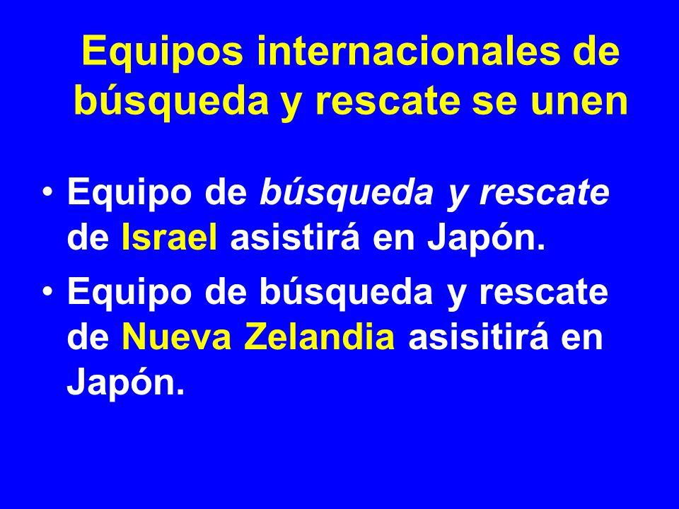Equipo de búsqueda y rescate de Israel asistirá en Japón. Equipo de búsqueda y rescate de Nueva Zelandia asisitirá en Japón. Equipos internacionales d