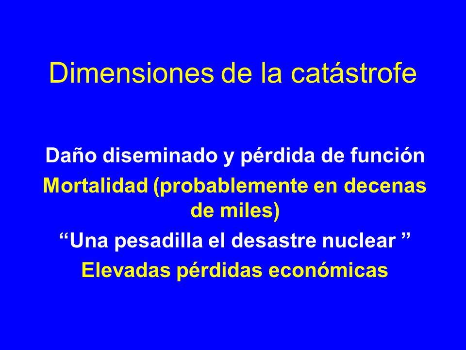 Dimensiones de la catástrofe Daño diseminado y pérdida de función Mortalidad (probablemente en decenas de miles) Una pesadilla el desastre nuclear Ele