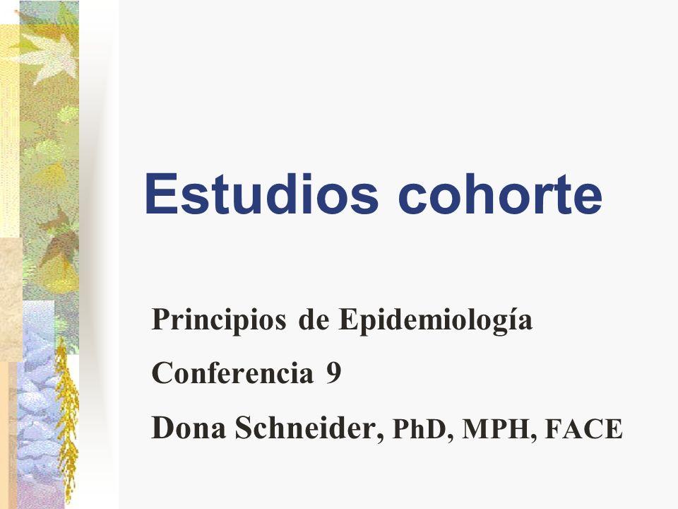 Estudios cohorte Principios de Epidemiología Conferencia 9 Dona Schneider, PhD, MPH, FACE