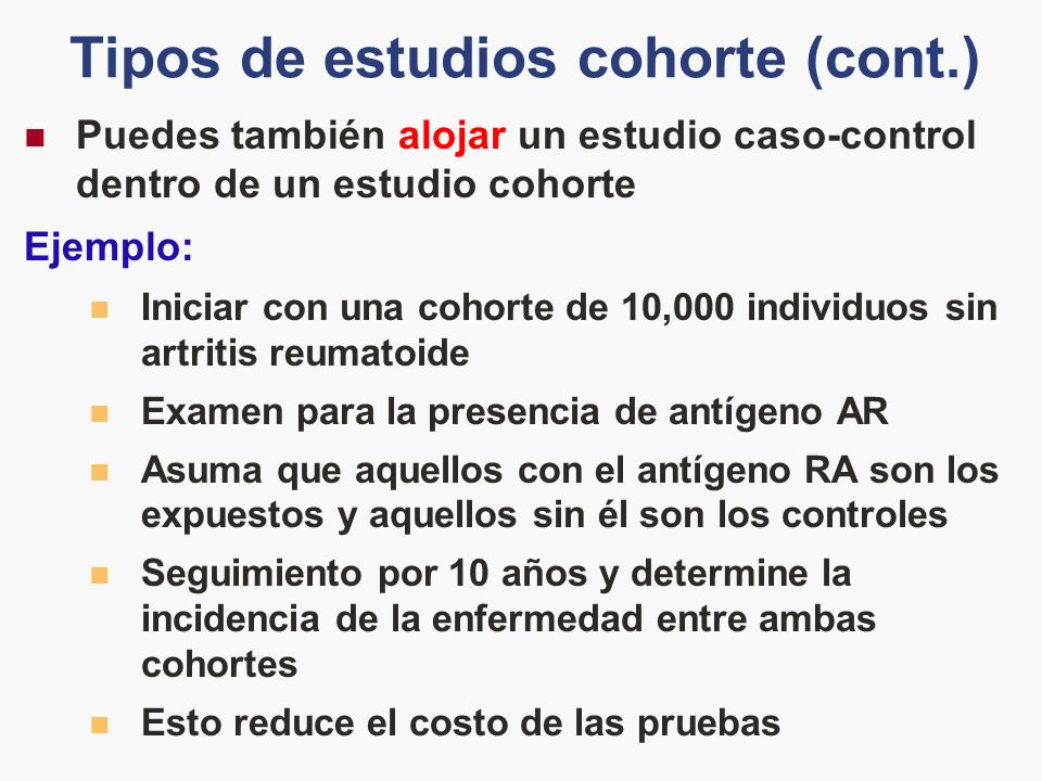 Tipos de estudios cohorte (cont.) Puedes también alojar un estudio caso-control dentro de un estudio cohorte Ejemplo: Iniciar con una cohorte de 10,00