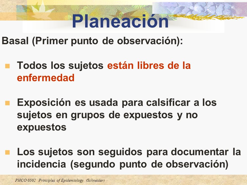 PHCO 0502 Principles of Epidemiology (Schneider) Planeación Basal (Primer punto de observación): Todos los sujetos están libres de la enfermedad Expos