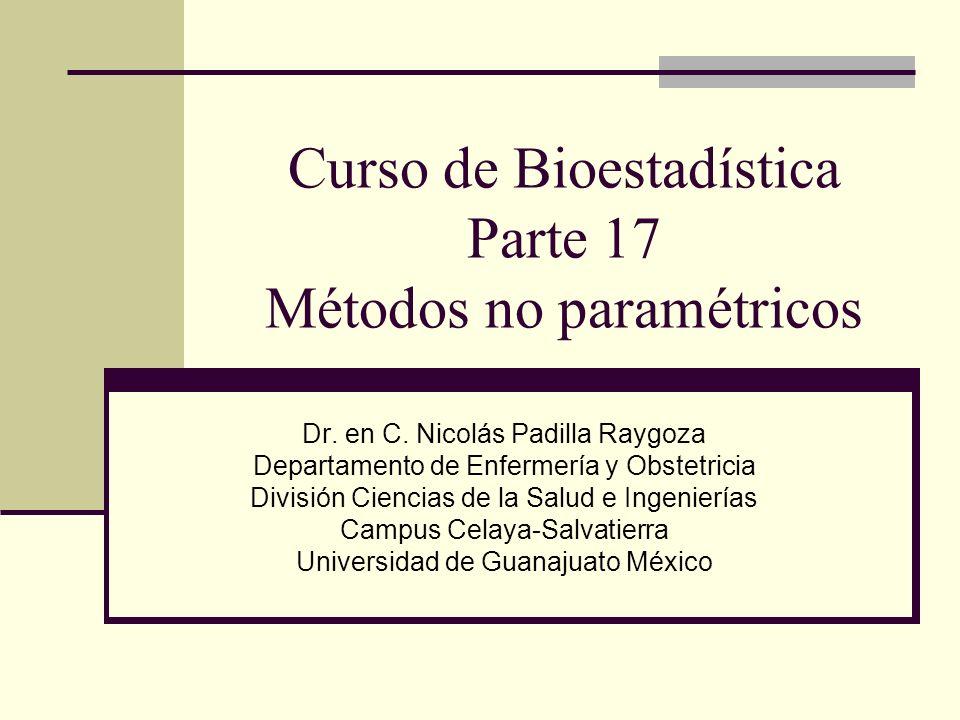 Curso de Bioestadística Parte 17 Métodos no paramétricos Dr. en C. Nicolás Padilla Raygoza Departamento de Enfermería y Obstetricia División Ciencias