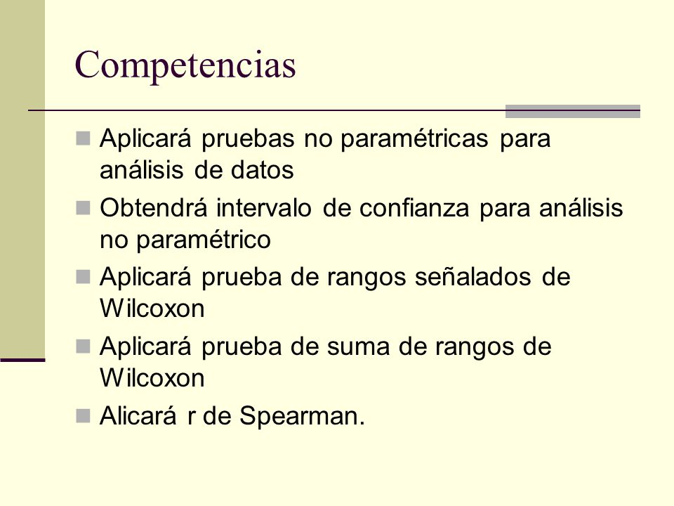Competencias Aplicará pruebas no paramétricas para análisis de datos Obtendrá intervalo de confianza para análisis no paramétrico Aplicará prueba de r