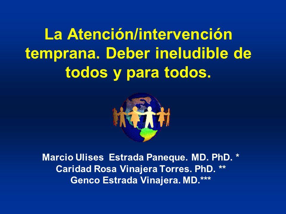 La Atención/intervención temprana. Deber ineludible de todos y para todos. Marcio Ulises Estrada Paneque. MD. PhD. * Caridad Rosa Vinajera Torres. PhD