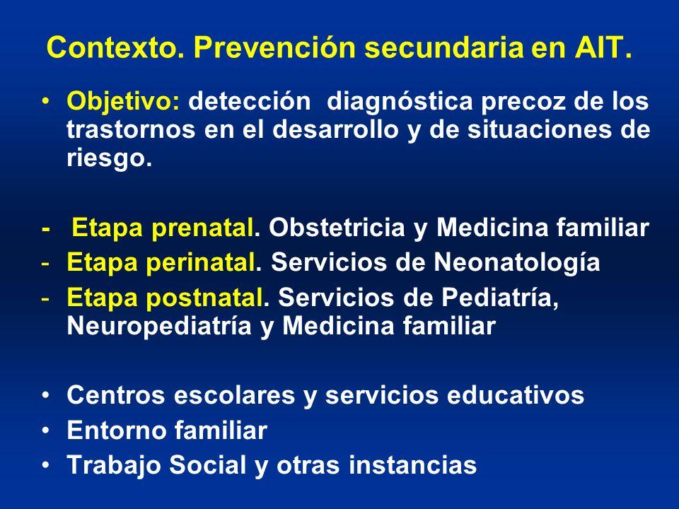 Contexto. Prevención secundaria en AIT. Objetivo: detección diagnóstica precoz de los trastornos en el desarrollo y de situaciones de riesgo. - Etapa