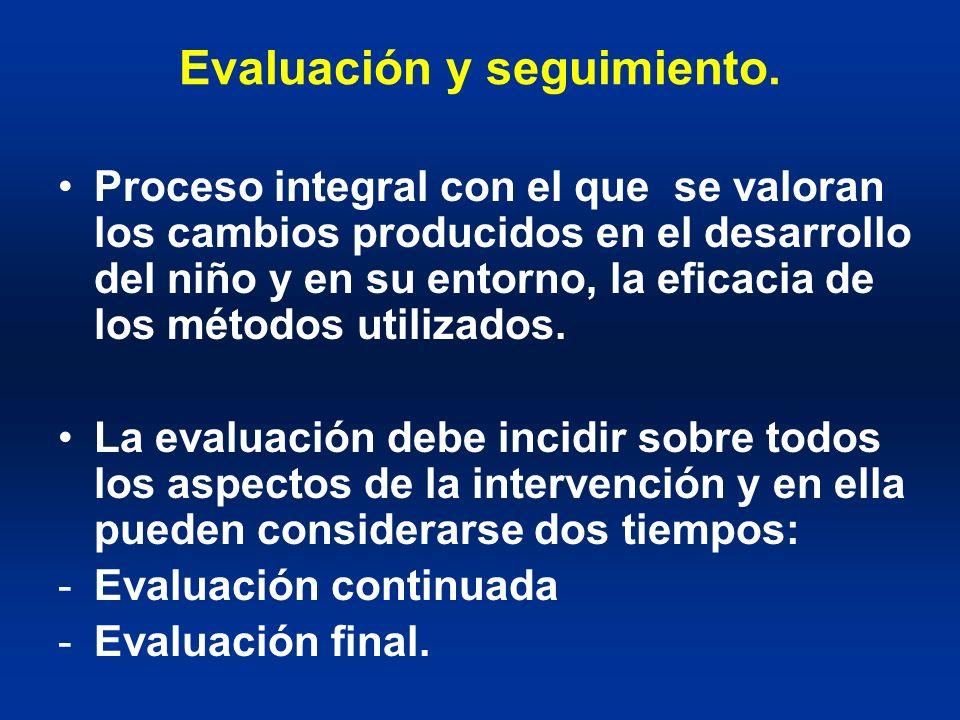 Evaluación y seguimiento. Proceso integral con el que se valoran los cambios producidos en el desarrollo del niño y en su entorno, la eficacia de los